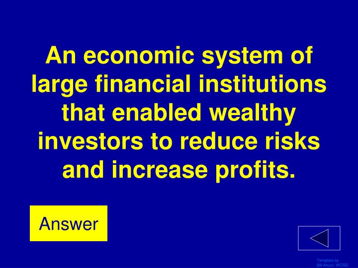 An economic system of large financial institutions that enabled wealthy investors to reduce risks and increase profits.