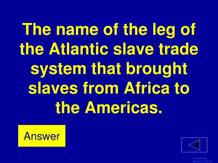 The name of the leg of the Atlantic slave trade system that brought slaves from Africa to the Americas.