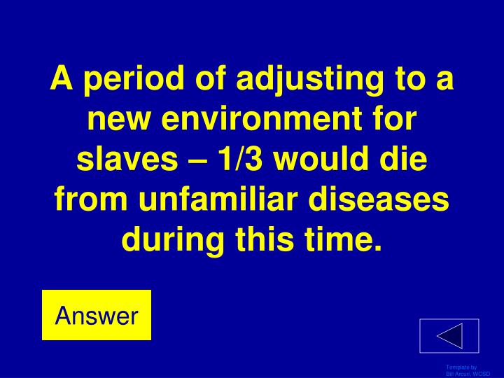 A period of adjusting to a new environment for slaves – 1/3 would die from unfamiliar diseases during this time.