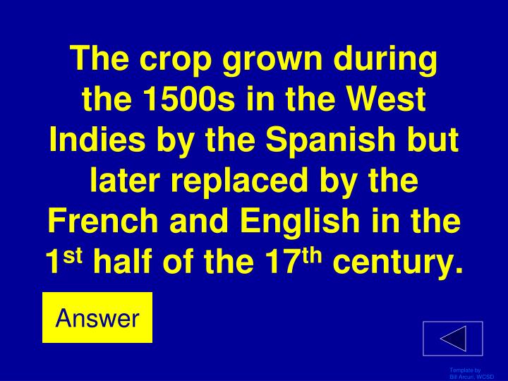The crop grown during the 1500s in the West Indies by the Spanish but later replaced by the French and English in the 1