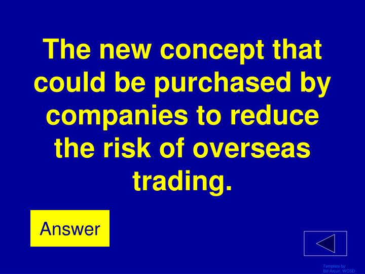 The new concept that could be purchased by companies to reduce the risk of overseas trading.