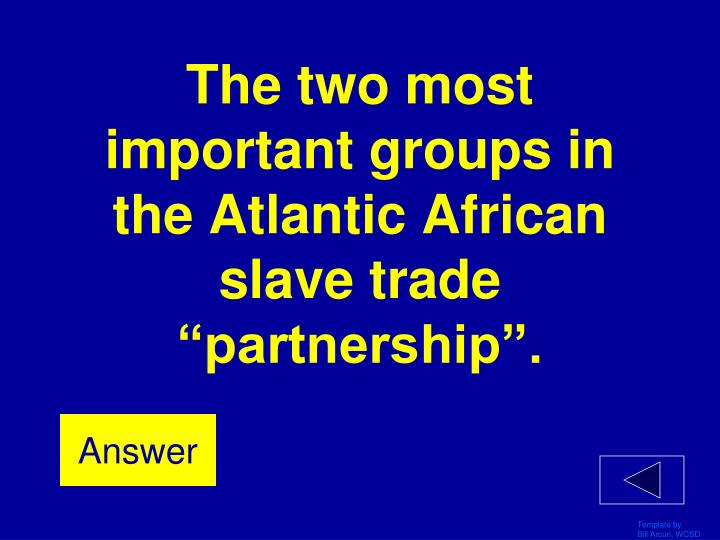 """The two most important groups in the Atlantic African slave trade """"partnership""""."""