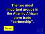 the two most important groups in the atlantic african slave trade partnership