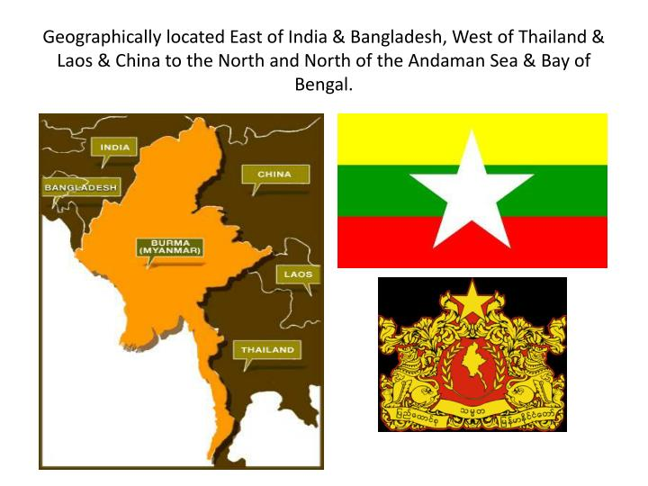 Geographically located East of India & Bangladesh, West of Thailand & Laos & China to the North and ...