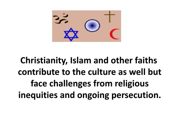 Christianity, Islam and other faiths contribute to the culture as well but face challenges from religious inequities and ongoing persecution.