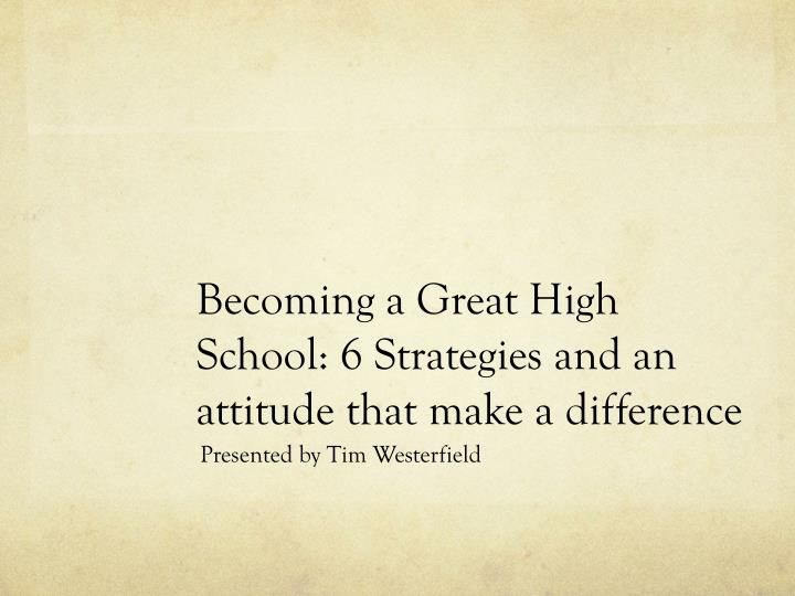 Becoming a great high school 6 strategies and an attitude that make a difference