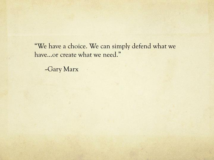"""We have a choice. We can simply defend what we have…or create what we need."""