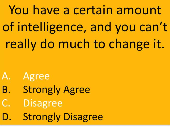 You have a certain amount of intelligence, and you can't really do much to change it.