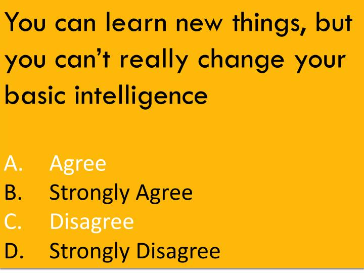 You can learn new things, but you can't really change your basic intelligence