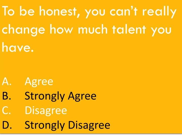 To be honest, you can't really change how much talent you have.
