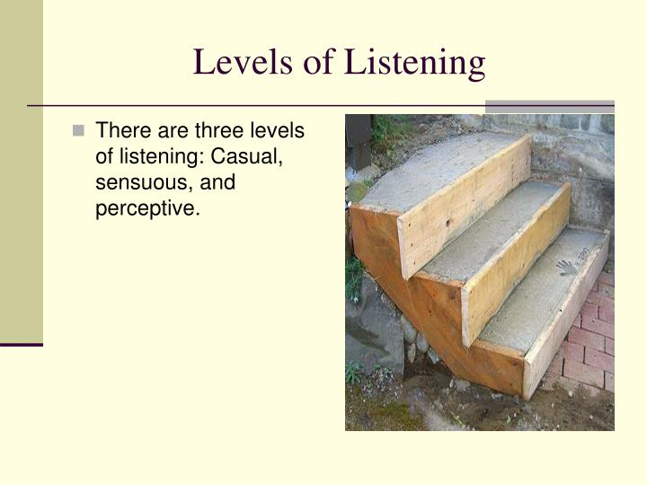 There are three levels of listening: Casual, sensuous, and perceptive.