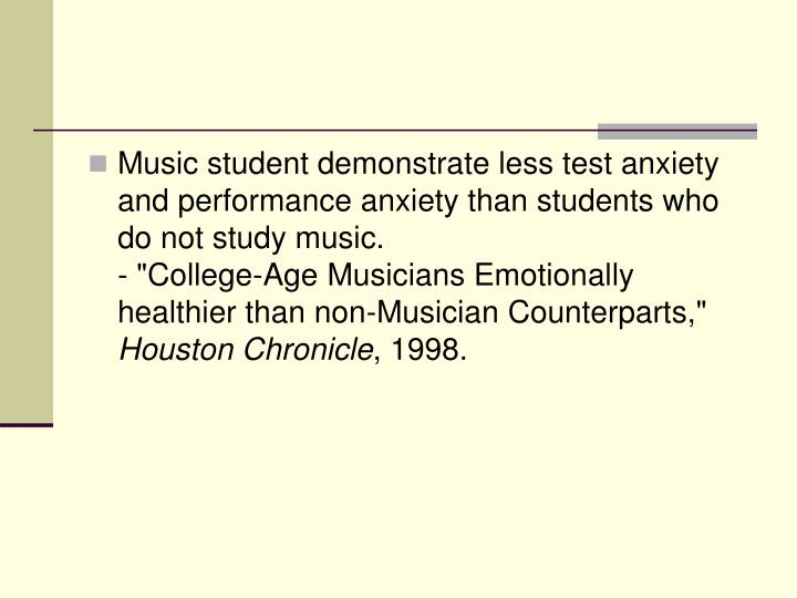 Music student demonstrate less test anxiety and performance anxiety than students who do not study music.