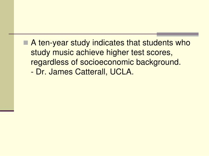 A ten-year study indicates that students who study music achieve higher test scores, regardless of socioeconomic background.