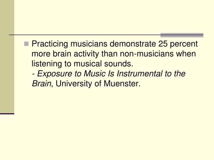 Practicing musicians demonstrate 25 percent more brain activity than non-musicians when listening to musical sounds.