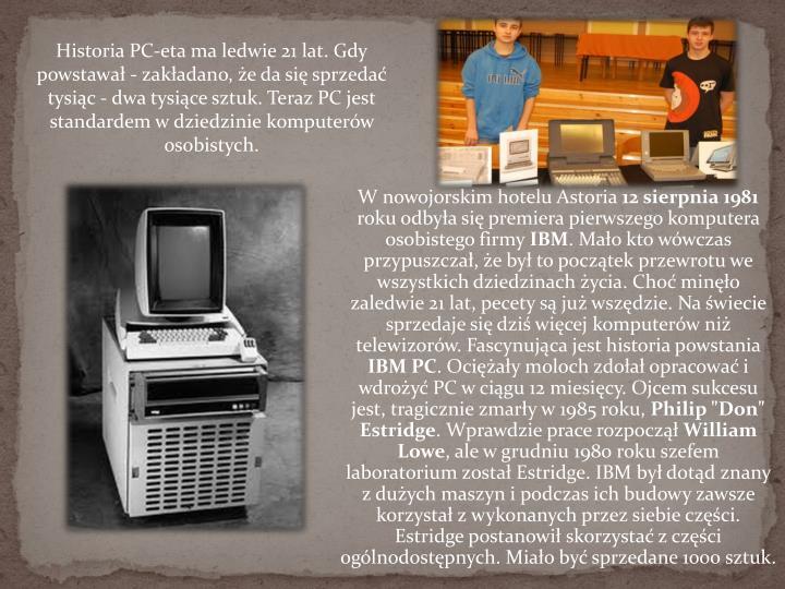 Historia PC-eta ma ledwie 21 lat. Gdy powstawał - zakładano, że da się sprzedać tysiąc - dwa tysiące sztuk. Teraz PC jest standardem w dziedzinie komputerów osobistych.