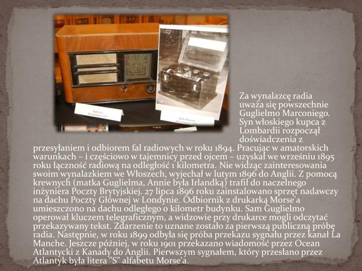 """Za wynalazcę radia uważa się powszechnie Guglielmo Marconiego. Syn włoskiego kupca z Lombardii rozpoczął doświadczenia z przesyłaniem i odbiorem fal radiowych w roku 1894. Pracując w amatorskich warunkach – i częściowo w tajemnicy przed ojcem – uzyskał we wrześniu 1895 roku łączność radiową na odległość 1 kilometra. Nie widząc zainteresowania swoim wynalazkiem we Włoszech, wyjechał w lutym 1896 do Anglii. Z pomocą krewnych (matka Guglielma, Annie była Irlandką) trafił do naczelnego inżyniera Poczty Brytyjskiej. 27 lipca 1896 roku zainstalowano sprzęt nadawczy na dachu Poczty Głównej w Londynie. Odbiornik z drukarką Morse'a umieszczono na dachu odległego o kilometr budynku. Sam Guglielmo operował kluczem telegraficznym, a widzowie przy drukarce mogli odczytać przekazywany tekst. Zdarzenie to uznane zostało za pierwszą publiczną próbę radia. Następnie, w roku 1899 odbyła się próba przekazu sygnału przez kanał La Manche. Jeszcze później, w roku 1901 przekazano wiadomość przez Ocean Atlantycki z Kanady do Anglii. Pierwszym sygnałem, który przesłano przez Atlantyk była litera """"S"""" alfabetu"""
