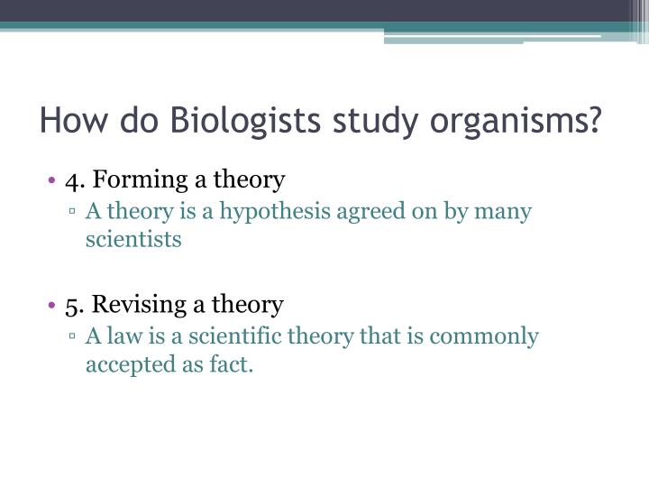 How do Biologists study organisms?
