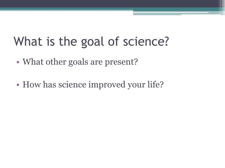 What is the goal of science?