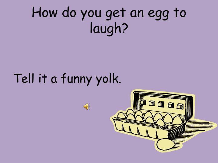 How do you get an egg to laugh?