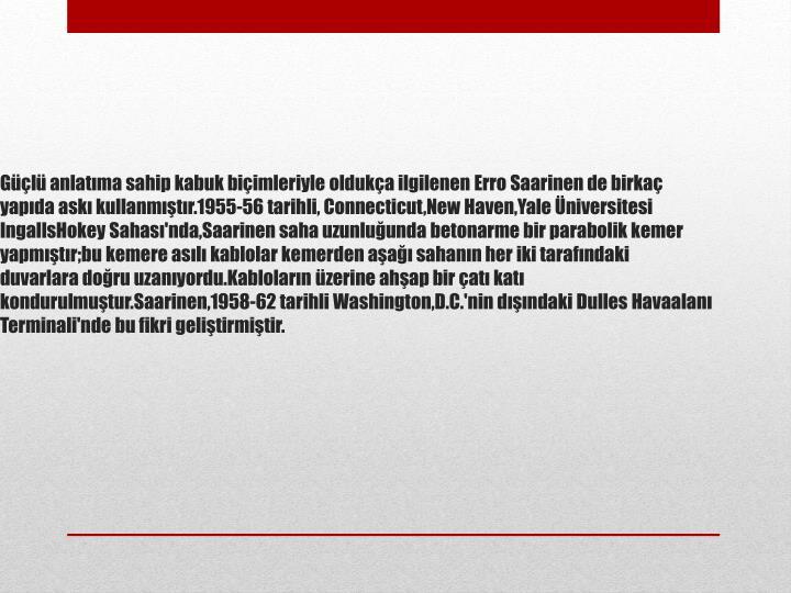 Güçlü anlatıma sahip kabuk biçimleriyle oldukça ilgilenen Erro Saarinen de birkaç yapıda askı kullanmıştır.1955-56 tarihli, Connecticut,New Haven,Yale Üniversitesi IngallsHokey Sahası'nda,Saarinen saha uzunluğunda betonarme bir parabolik kemer yapmıştır;bu kemere asılı kablolar kemerden aşağı sahanın her iki tarafındaki duvarlara doğru uzanıyordu.Kabloların üzerine ahşap bir çatı katı kondurulmuştur.Saarinen,1958-62 tarihli Washington,D.C.'nin dışındaki Dulles Havaalanı Terminali'nde bu fikri geliştirmiştir.
