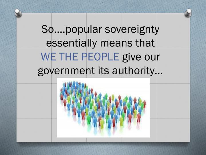 So….popular sovereignty essentially means that