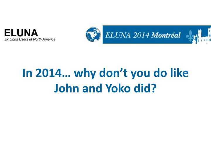 in 2014 why don t you do like john and yoko did