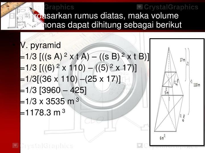 Berdasarkan rumus diatas, maka volume tugu monas dapat dihitung sebagai berikut :