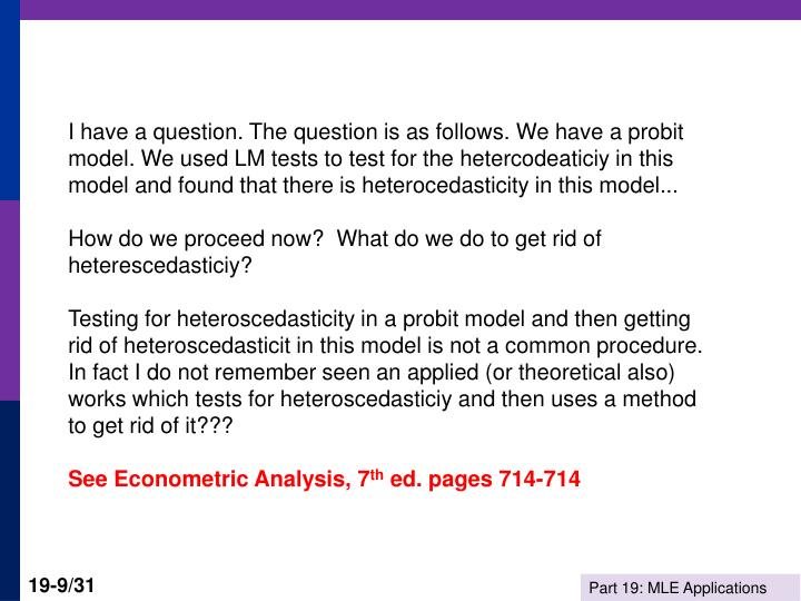 I have a question. The question is as follows. We have a probit model. We used LM tests to test for the hetercodeaticiy in this model and found that there is heterocedasticity in this model...