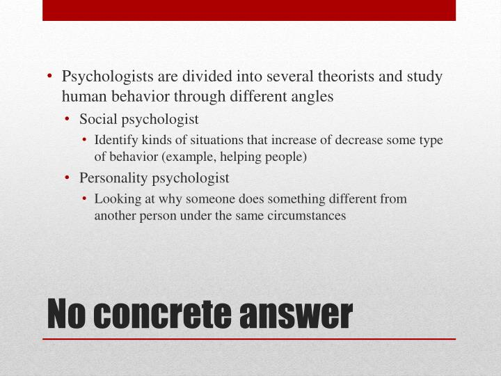Psychologists are divided into several theorists and study human behavior through different angles