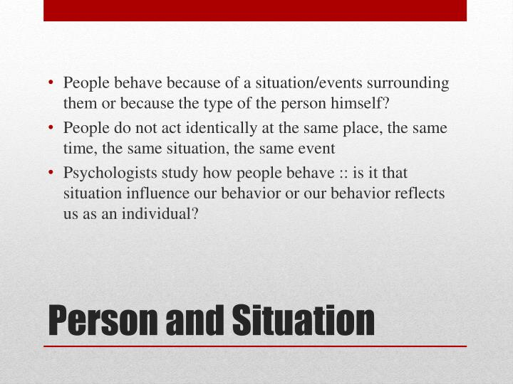 People behave because of a situation/events surrounding them or because the type of the person himself?