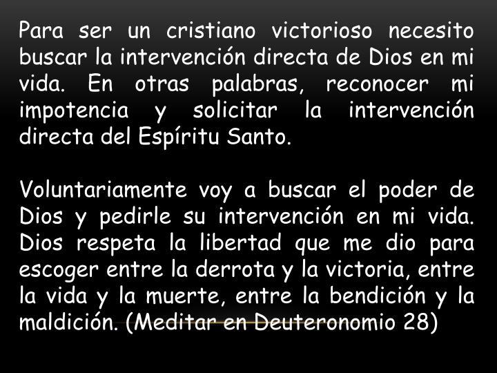 Para ser un cristiano victorioso necesito buscar la intervención directa de Dios en mi vida. En otras palabras, reconocer mi impotencia y solicitar la intervención directa del Espíritu Santo.