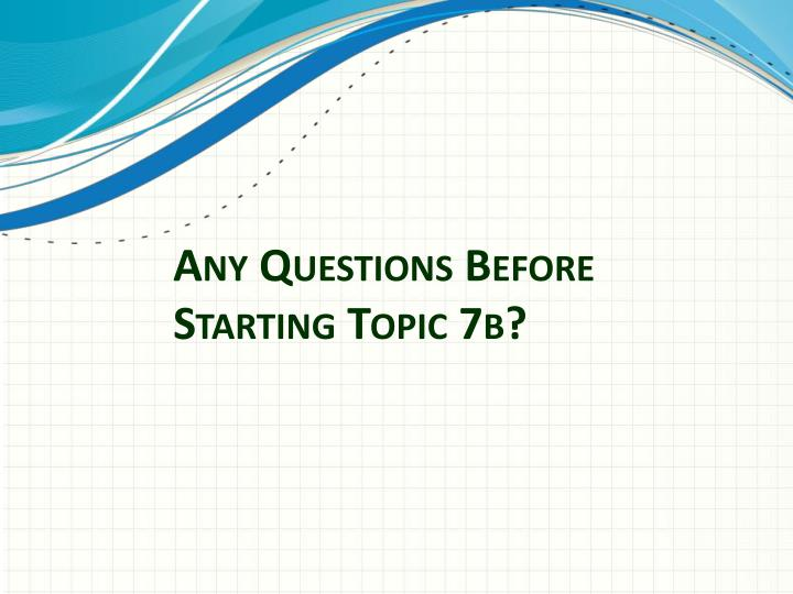 Any Questions Before Starting Topic 7b?