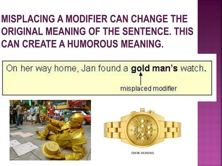 Misplacing a modifier can change the original meaning of the sentence. This can create a Humorous Meaning.