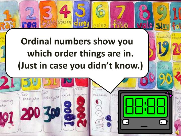 Ordinal numbers show you which order things are in. (Just in case you didn't know.)