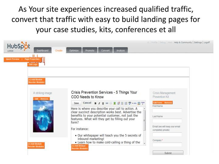 As Your site experiences increased qualified traffic, convert that traffic with easy to build landing pages for your case studies, kits, conferences et all