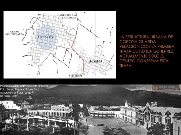 LA ESTRUCTURA URBANA DE COPOYA GUARDA RELACIÓN CON LA PRIMERA TRAZA DE TUXTLA GUTIÉRREZ, ACTUALMENTE SOLO EL CENTRO CONSERVA ESTA TRAZA.