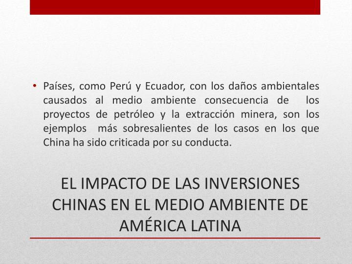 Países, como Perú y Ecuador, con los daños ambientales causados al medio ambiente consecuencia de  los proyectos de petróleo y la extracción minera, son los ejemplos