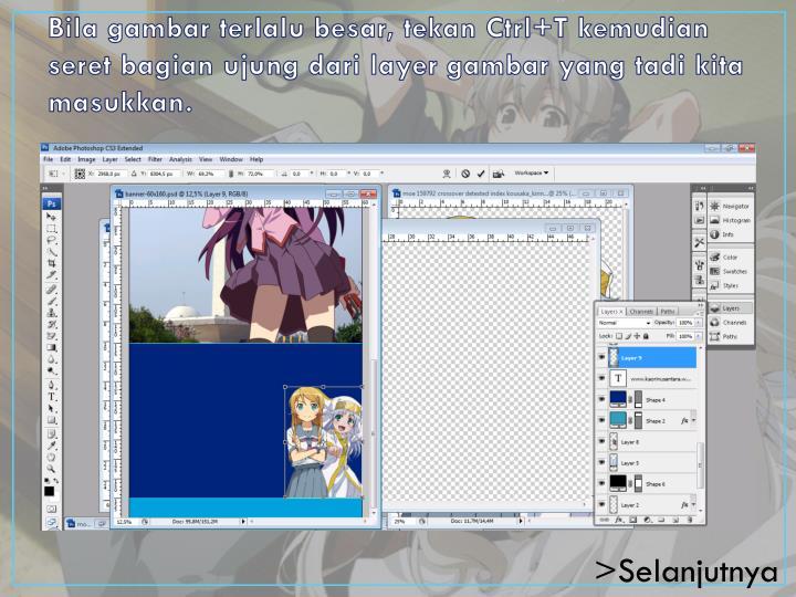 Bila gambar terlalu besar, tekan Ctrl+T kemudian seret bagian ujung dari layer gambar yang tadi kita masukkan.