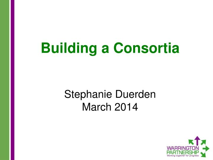 building a consortia stephanie duerden march 2014