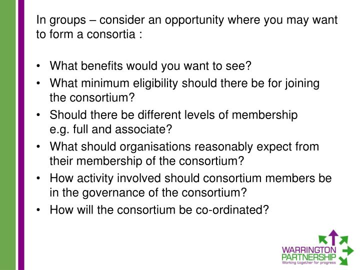 In groups – consider an opportunity where you may want to form a consortia :