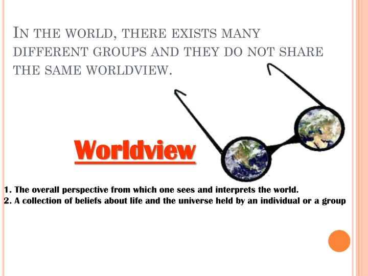 In the world, there exists many different groups and they do not share the same worldview.