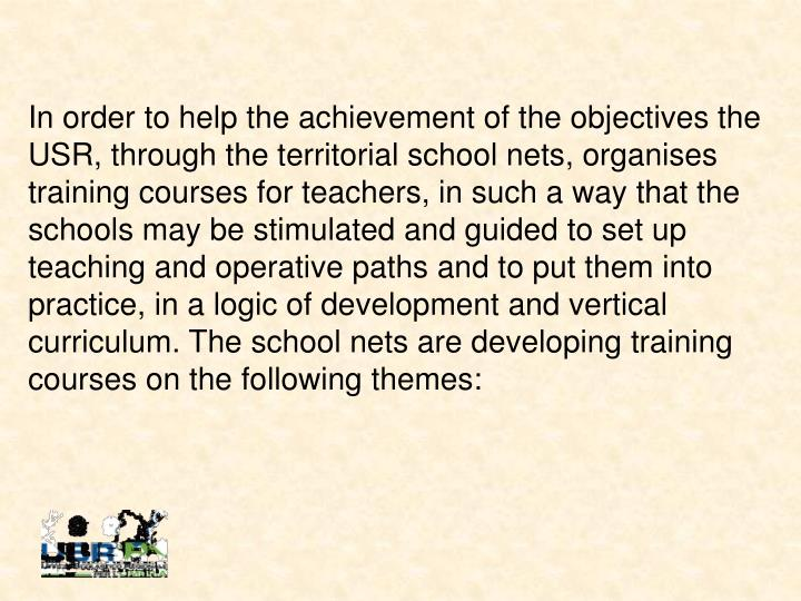 In order to help the achievement of the objectives the USR, through the territorial school nets, organises training courses for teachers, in such a way that the schools may be stimulated and guided to set up teaching and operative paths and to put them into practice, in a logic of development and vertical curriculum. The school nets are developing training courses on the following themes: