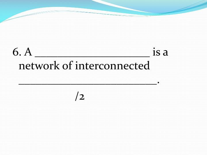 6. A ____________________ is a network of interconnected ________________________.