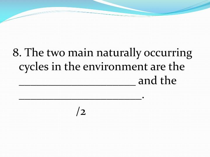 8. The two main naturally occurring cycles in the environment are the ____________________ and the _____________________.