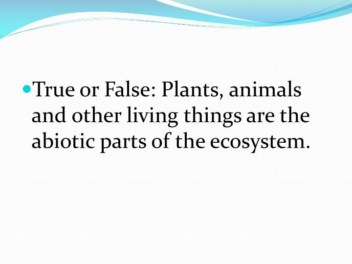 True or False: Plants, animals and other living things are the abiotic parts of the ecosystem.