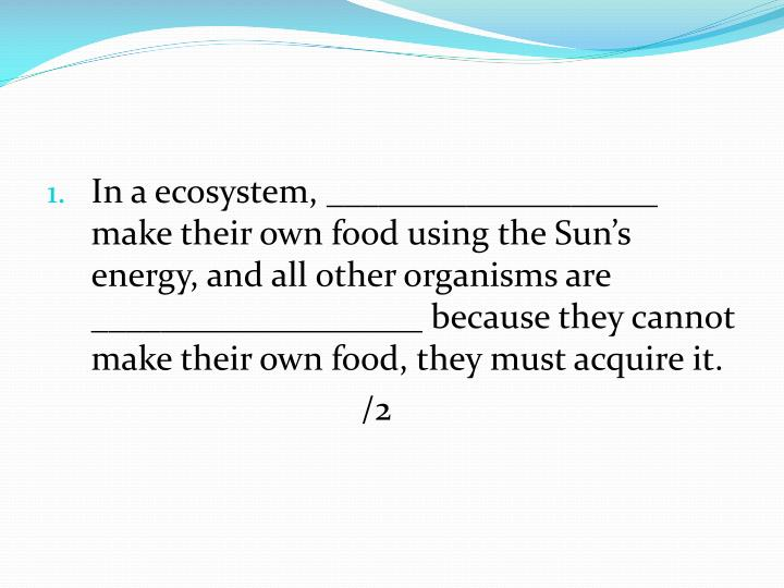 In a ecosystem, ___________________ make their own food using the Sun's energy, and all other organisms are ___________________ because they cannot make their own food, they must acquire it.