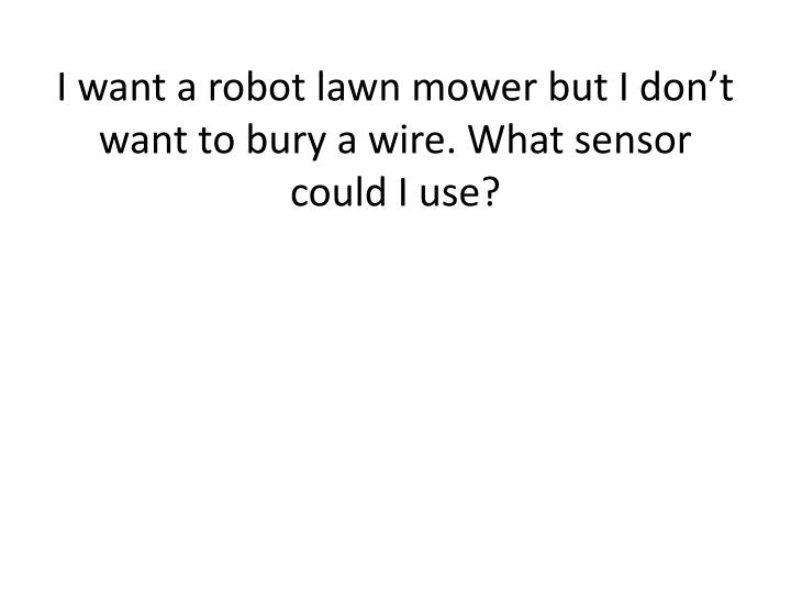 I want a robot lawn mower but I don't want to bury a wire. What sensor could I use?