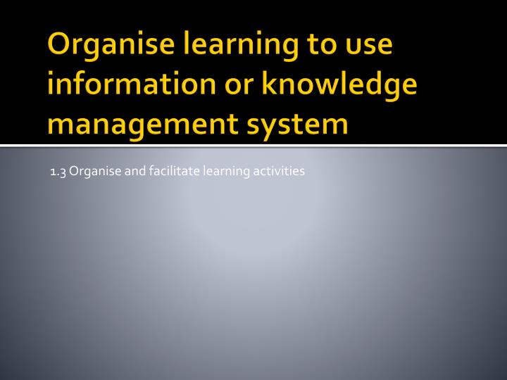 Organise learning to use information or knowledge management system