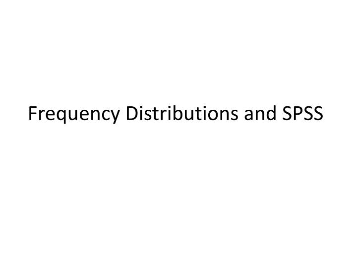 Frequency Distributions and SPSS
