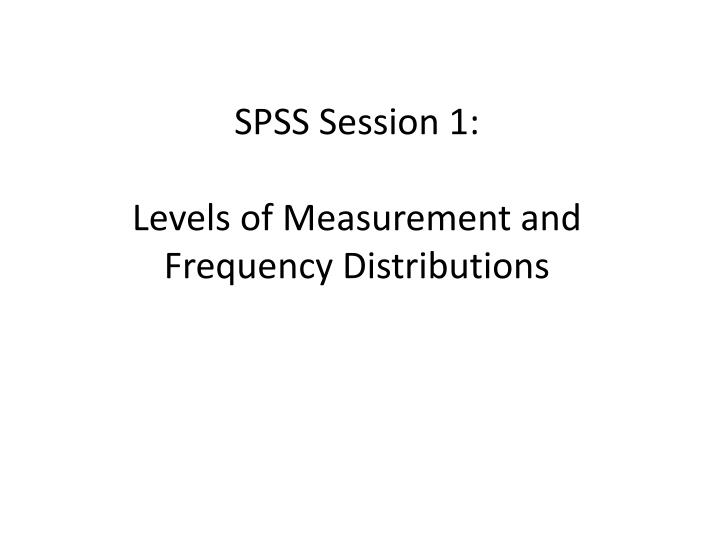 spss session 1 levels of measurement and frequency distributions
